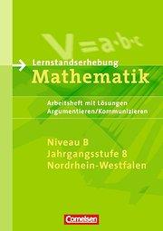 Lernstandserhebungen Mathematik - Nordrhein-Westfalen: 8. Schuljahr: Niveau B - Argumentieren/Kommunizieren: Arbeitsheft mit Lösungen: Arbeitsheft mit Lösungen, Argumentieren/Kommunizieren