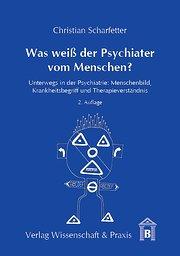 Was weiß der Psychiater vom Menschen?: Unterwegs in der Psychiatrie: Menschenbild, Krankheitsbegriff und Therapieverständnis