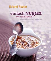 Einfach vegan - Die Süße Küche - von Avocadocremetörtchen bis Zitroneneis